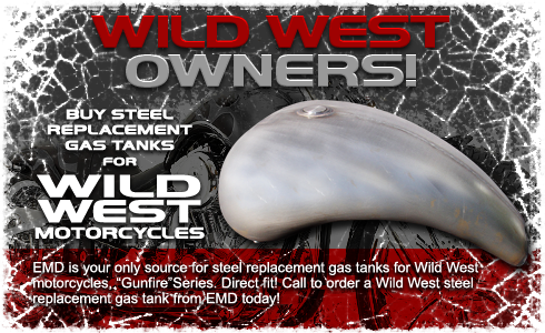 "BUY STEEL REPLACEMENT GAS TANKS FOR WILD WEST MOTORCYCLES. EMD is your only source for steel replacement gas tanks for Wild West motorcycles, ""Gunfire"" Series. Direct fit! Call to order a Wild West steel replacement gas tank from EMD today!"